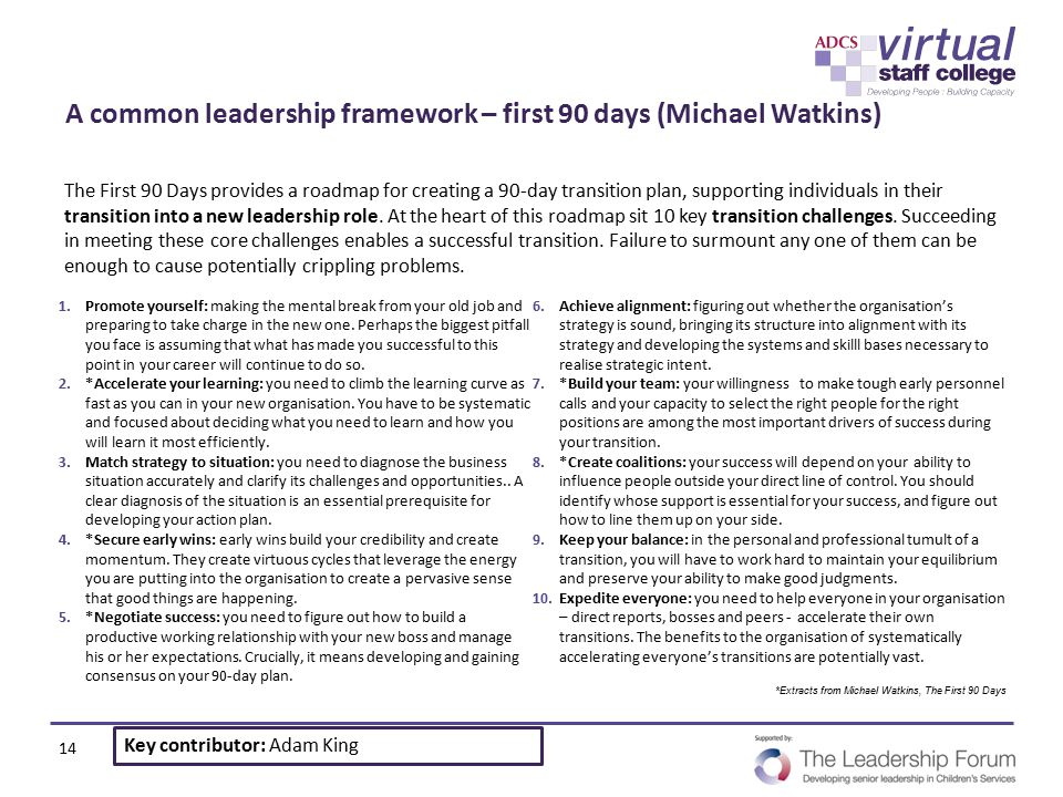 A common leadership framework – first 90 days (Michael Watkins) The First 90 Days provides a roadmap for creating a 90-day transition plan, supporting