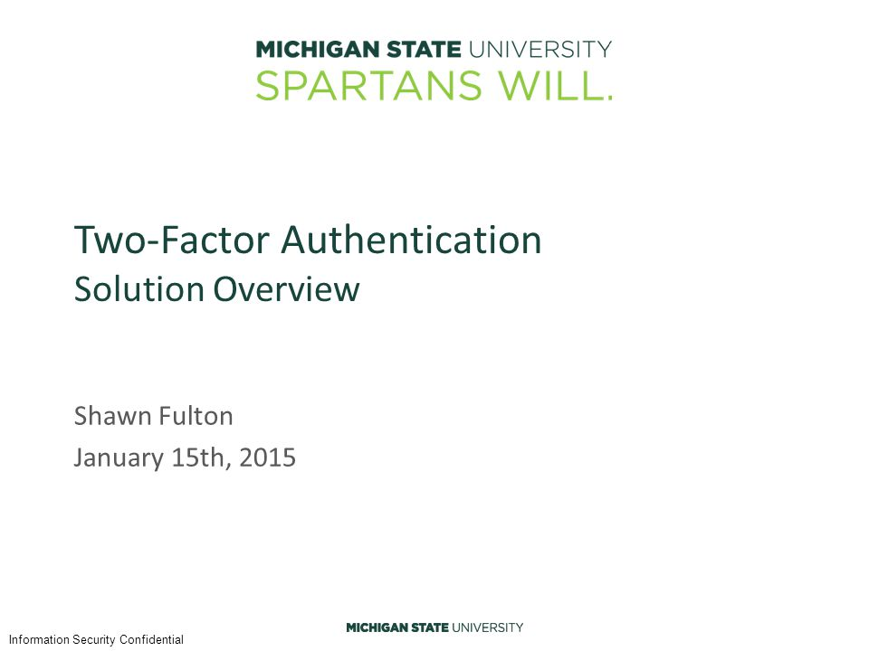 Information Security Confidential Two-Factor Authentication Solution Overview Shawn Fulton January 15th, 2015