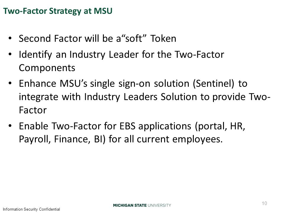 Information Security Confidential Two-Factor Strategy at MSU Second Factor will be a soft Token Identify an Industry Leader for the Two-Factor Components Enhance MSU's single sign-on solution (Sentinel) to integrate with Industry Leaders Solution to provide Two- Factor Enable Two-Factor for EBS applications (portal, HR, Payroll, Finance, BI) for all current employees.
