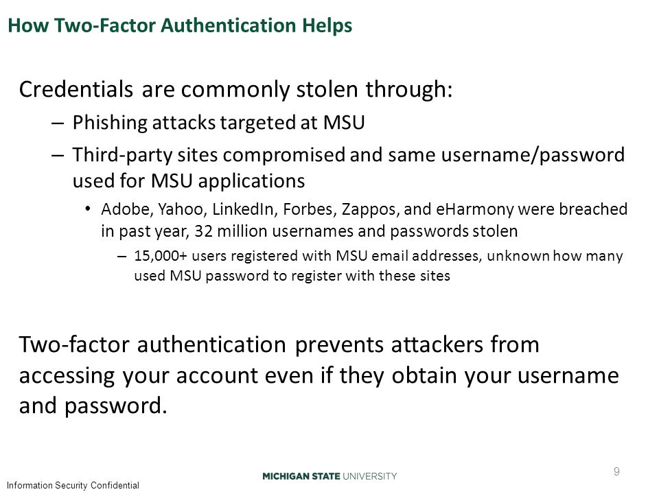 Information Security Confidential How Two-Factor Authentication Helps Credentials are commonly stolen through: – Phishing attacks targeted at MSU – Third-party sites compromised and same username/password used for MSU applications Adobe, Yahoo, LinkedIn, Forbes, Zappos, and eHarmony were breached in past year, 32 million usernames and passwords stolen – 15,000+ users registered with MSU email addresses, unknown how many used MSU password to register with these sites Two-factor authentication prevents attackers from accessing your account even if they obtain your username and password.