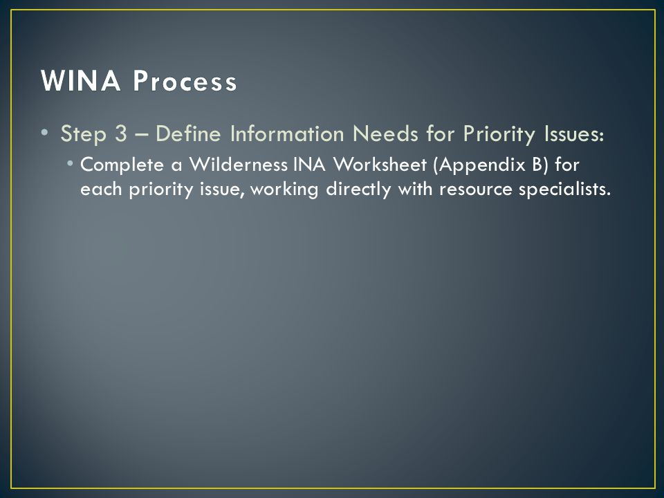 Step 3 – Define Information Needs for Priority Issues: Complete a Wilderness INA Worksheet (Appendix B) for each priority issue, working directly with resource specialists.