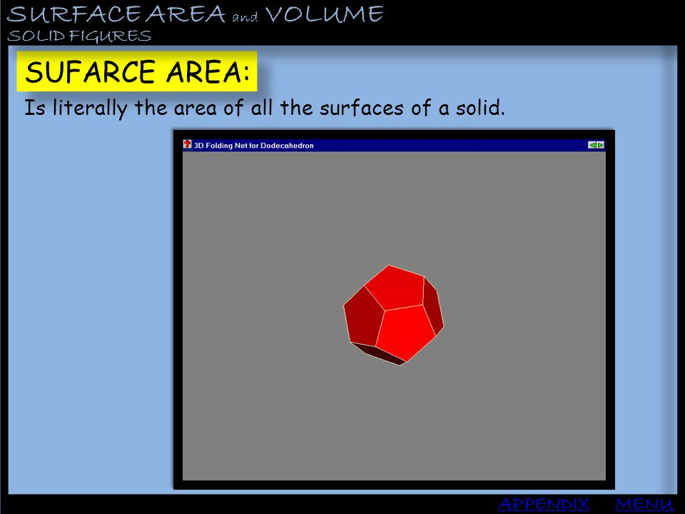 SURFACE AREA and VOLUME APPENDIX SOLID FIGURES MENU SUFARCE AREA: Is literally the area of all the surfaces of a solid.