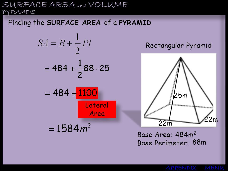 SURFACE AREA and VOLUME APPENDIX PYRAMIDS MENU Finding the SURFACE AREA of a PYRAMID Rectangular Pyramid Base Area: Base Perimeter: 484m 2 88m Lateral