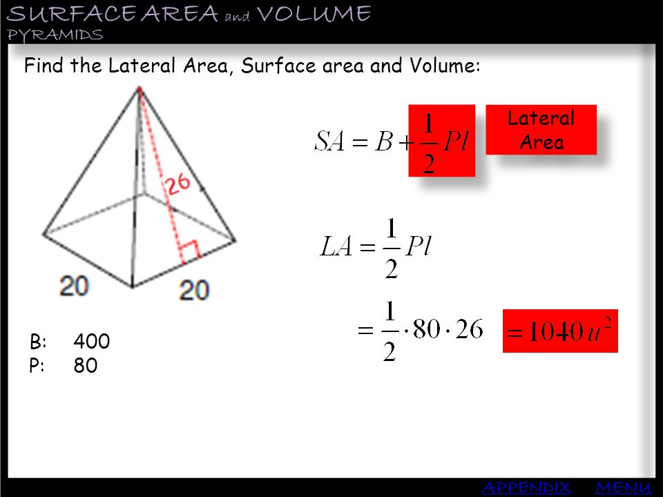 Lateral Area SURFACE AREA and VOLUME APPENDIX PYRAMIDS MENU Find the Lateral Area, Surface area and Volume: B: P: 400 80