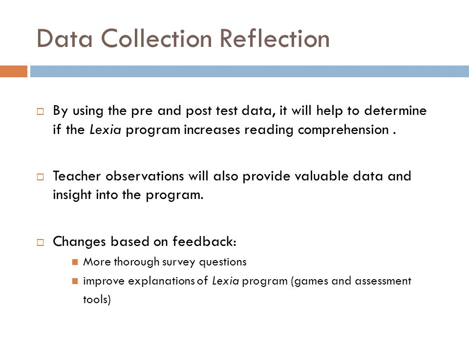Data Collection Reflection  By using the pre and post test data, it will help to determine if the Lexia program increases reading comprehension.  Te