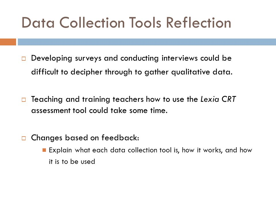 Data Collection Tools Reflection  Developing surveys and conducting interviews could be difficult to decipher through to gather qualitative data.  T