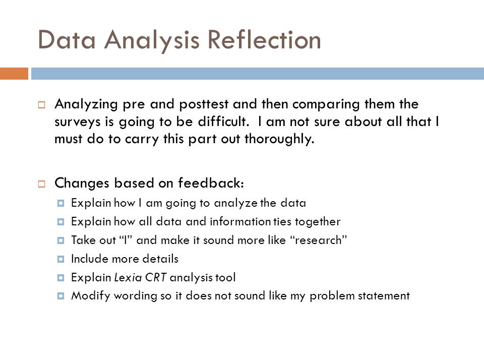 Data Analysis Reflection  Analyzing pre and posttest and then comparing them the surveys is going to be difficult. I am not sure about all that I mus