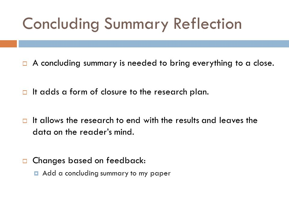 Concluding Summary Reflection  A concluding summary is needed to bring everything to a close.  It adds a form of closure to the research plan.  It