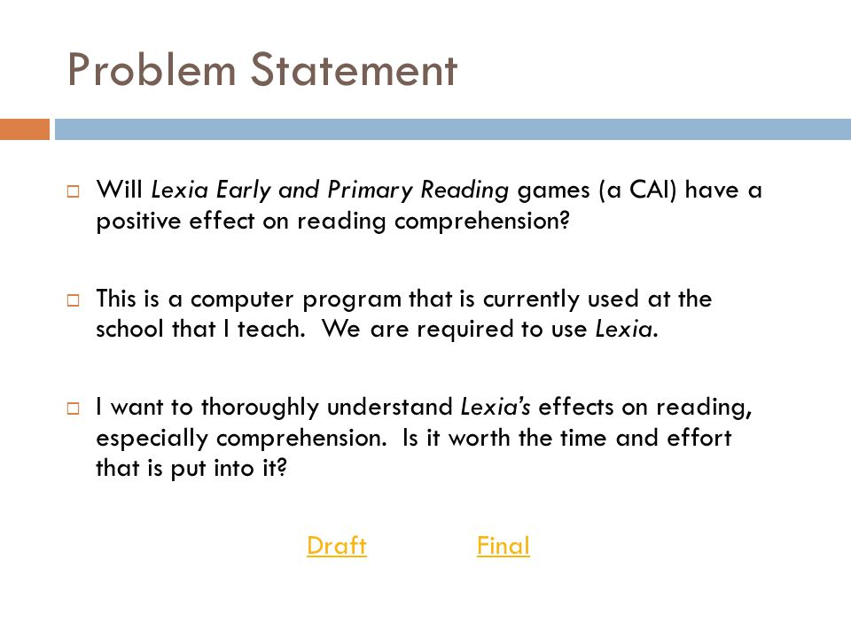 Problem Statement  Will Lexia Early and Primary Reading games (a CAI) have a positive effect on reading comprehension?  This is a computer program t