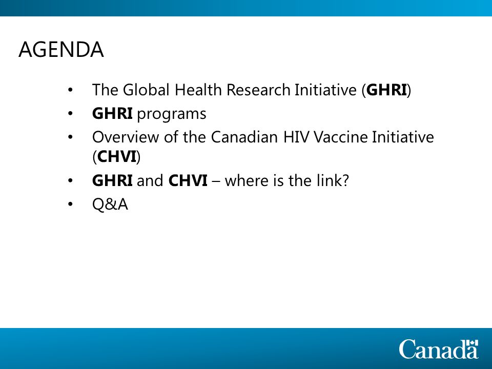 CHVI o bjectives are: To advance the basic science of HIV vaccine in Canada, and low-and-middle-income countries To support the translation of basic sciences discoveries into clinical trials To address the enabling conditions (regulatory, community) To advance the development of related technologies To improve the efficacy and effectiveness of HIV Prevention of Mother-to-Child (PMTCT) services in low-and-middle- income countries GHRIGHRI ProgramsOverview of CHVI GHRI-CHVI?Q&A