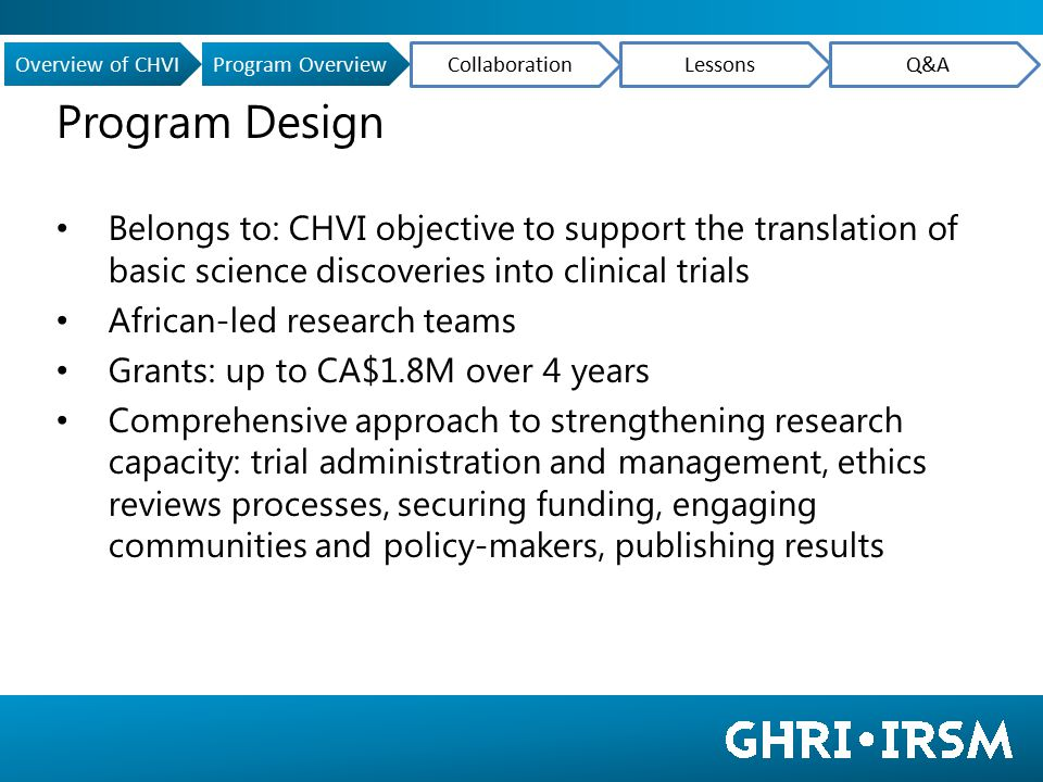 Program Design Belongs to: CHVI objective to support the translation of basic science discoveries into clinical trials African-led research teams Grants: up to CA$1.8M over 4 years Comprehensive approach to strengthening research capacity: trial administration and management, ethics reviews processes, securing funding, engaging communities and policy-makers, publishing results Overview of CHVIProgram Overview CollaborationLessonsQ&A
