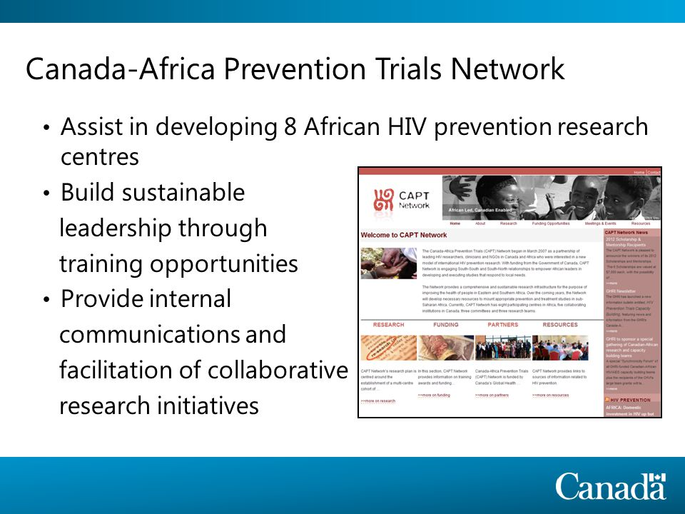 Canada-Africa Prevention Trials Network Assist in developing 8 African HIV prevention research centres Build sustainable leadership through training opportunities Provide internal communications and facilitation of collaborative research initiatives