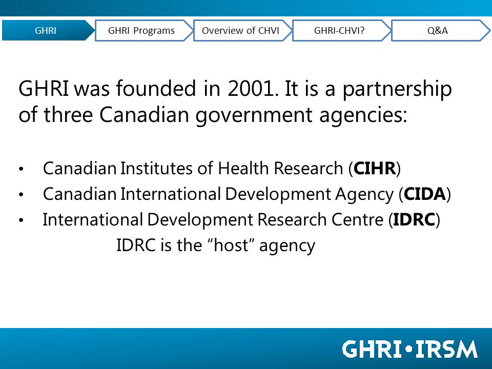 GHRI grants support 3 complementary areas of action: research (a range of multi-disciplinary approaches, including action-research, participatory research, RCTs, etc.) strengthening research capacity (learning-by-doing) knowledge translation (teams with decision-makers ) GHRI GHRI ProgramsOverview of CHVIGHRI-CHVI?Q&A