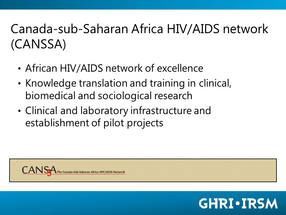 Canada-sub-Saharan Africa HIV/AIDS network (CANSSA) African HIV/AIDS network of excellence Knowledge translation and training in clinical, biomedical and sociological research Clinical and laboratory infrastructure and establishment of pilot projects