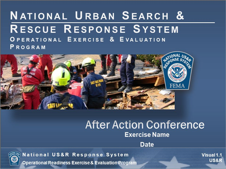 Visual 1.12 US&R National US&R Response System Operational Readiness Exercise & Evaluation Program Improvement Plan (IP) Development Determine:  Corrective action  Responsible TF/agency(ies)  Agency point of contact (POC)  Start date  Completion date