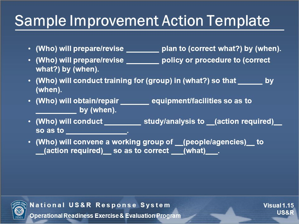 Visual 1.15 US&R National US&R Response System Operational Readiness Exercise & Evaluation Program Sample Improvement Action Template (Who) will prepare/revise ________ plan to (correct what ) by (when).
