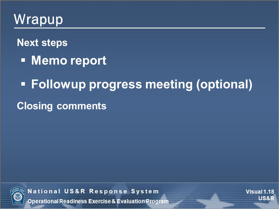 Visual 1.18 US&R National US&R Response System Operational Readiness Exercise & Evaluation Program Wrapup Next steps  Memo report  Followup progress meeting (optional) Closing comments