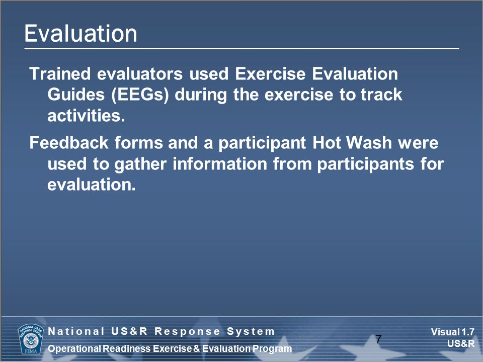 Visual 1.7 US&R National US&R Response System Operational Readiness Exercise & Evaluation Program Evaluation Trained evaluators used Exercise Evaluati