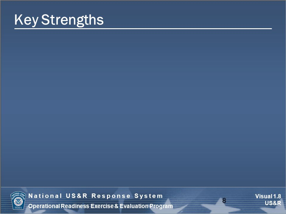 Visual 1.8 US&R National US&R Response System Operational Readiness Exercise & Evaluation Program Key Strengths 8