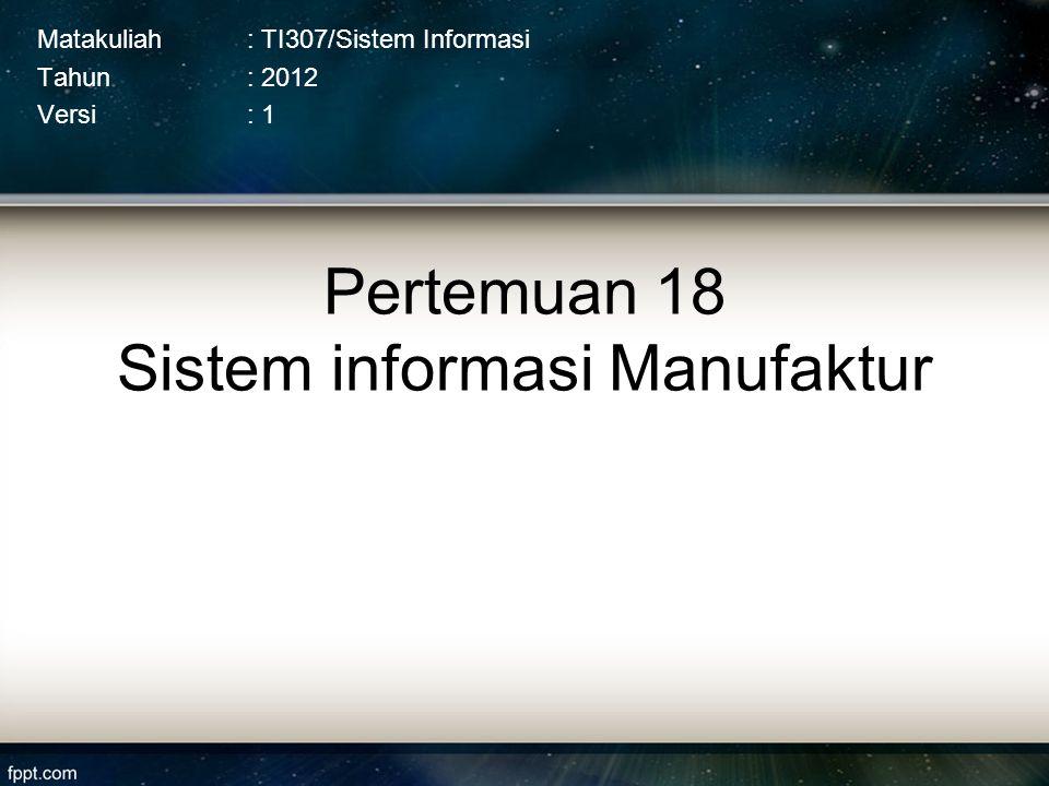 Pertemuan 18 Sistem informasi Manufaktur Matakuliah: TI307/Sistem Informasi Tahun: 2012 Versi: 1