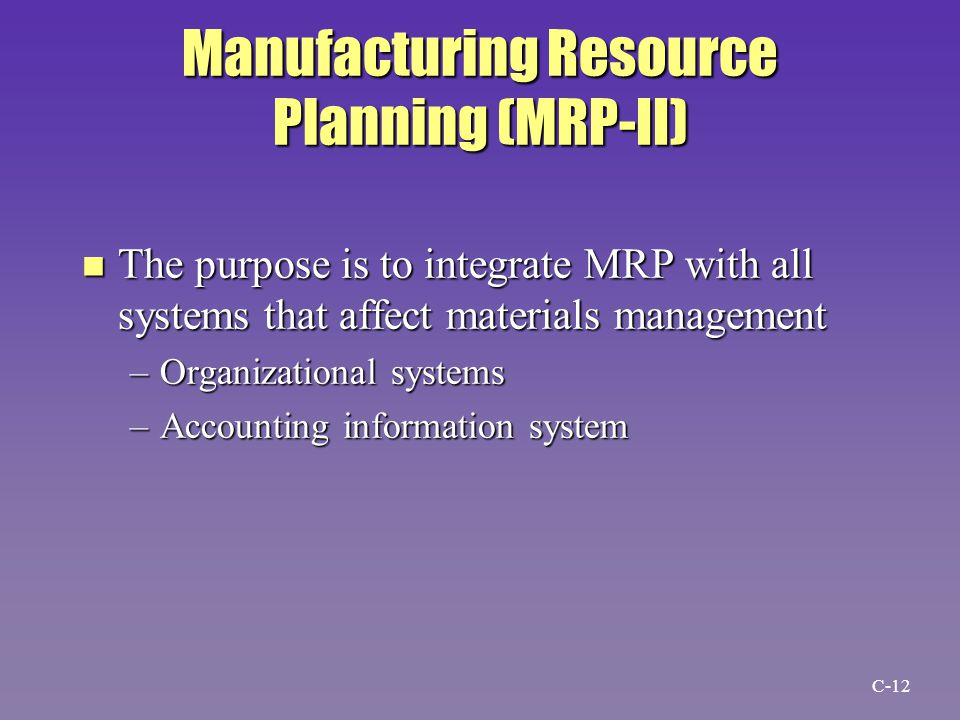 Manufacturing Resource Planning (MRP-II) n The purpose is to integrate MRP with all systems that affect materials management –Organizational systems –Accounting information system C-12