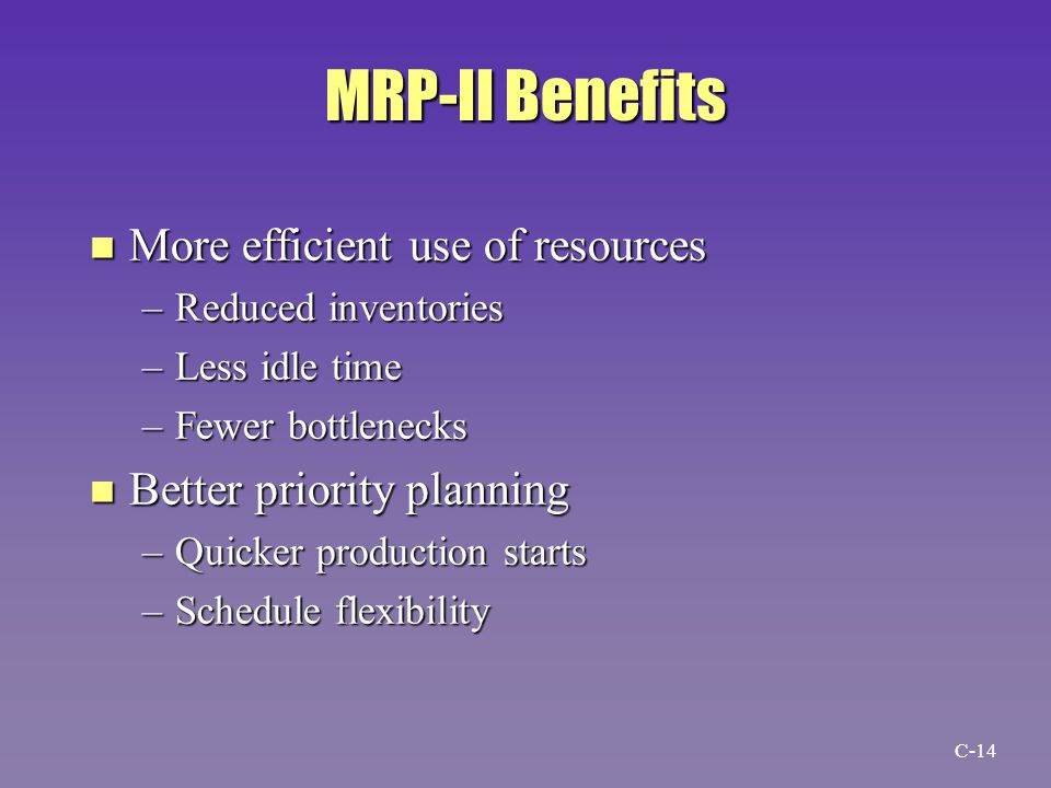 MRP-II Benefits n More efficient use of resources –Reduced inventories –Less idle time –Fewer bottlenecks n Better priority planning –Quicker production starts –Schedule flexibility C-14