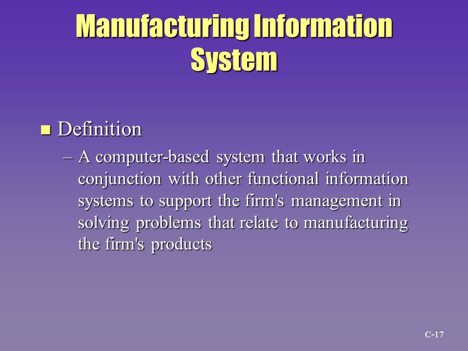 Manufacturing Information System n Definition –A computer-based system that works in conjunction with other functional information systems to support the firm s management in solving problems that relate to manufacturing the firm s products C-17