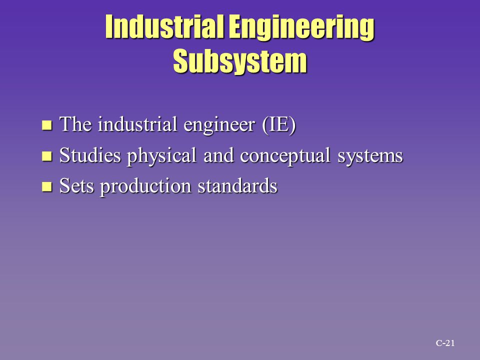 Industrial Engineering Subsystem n The industrial engineer (IE) n Studies physical and conceptual systems n Sets production standards C-21