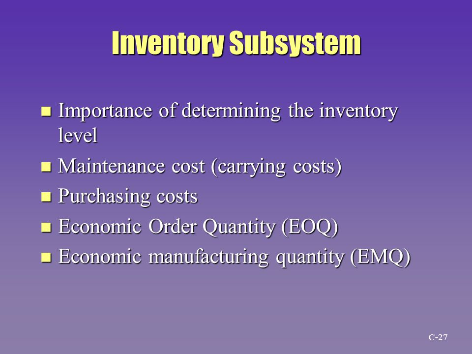 Inventory Subsystem n Importance of determining the inventory level n Maintenance cost (carrying costs) n Purchasing costs n Economic Order Quantity (EOQ) n Economic manufacturing quantity (EMQ) C-27