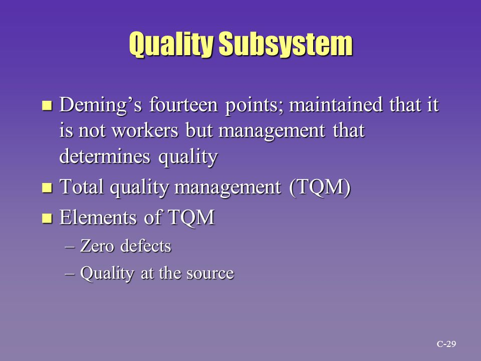 Quality Subsystem n Deming's fourteen points; maintained that it is not workers but management that determines quality n Total quality management (TQM) n Elements of TQM –Zero defects –Quality at the source C-29