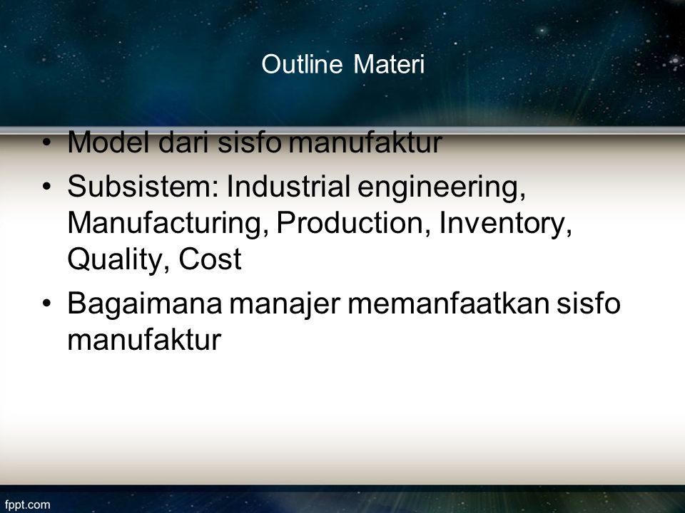 Outline Materi Model dari sisfo manufaktur Subsistem: Industrial engineering, Manufacturing, Production, Inventory, Quality, Cost Bagaimana manajer me