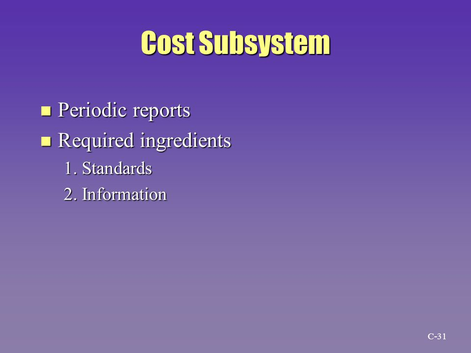 Cost Subsystem n Periodic reports n Required ingredients 1. Standards 2. Information C-31
