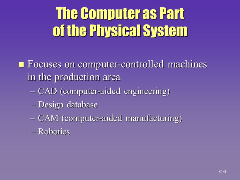 The Computer as Part of the Physical System n Focuses on computer-controlled machines in the production area –CAD (computer-aided engineering) –Design