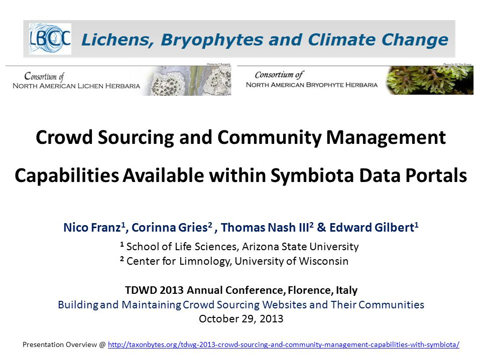 Crowd Sourcing and Community Management Capabilities Available within Symbiota Data Portals Nico Franz 1, Corinna Gries 2, Thomas Nash III 2 & Edward Gilbert 1 1 School of Life Sciences, Arizona State University 2 Center for Limnology, University of Wisconsin TDWD 2013 Annual Conference, Florence, Italy Building and Maintaining Crowd Sourcing Websites and Their Communities October 29, 2013 Presentation Overview @ http://taxonbytes.org/tdwg-2013-crowd-sourcing-and-community-management-capabilities-with-symbiota/http://taxonbytes.org/tdwg-2013-crowd-sourcing-and-community-management-capabilities-with-symbiota/
