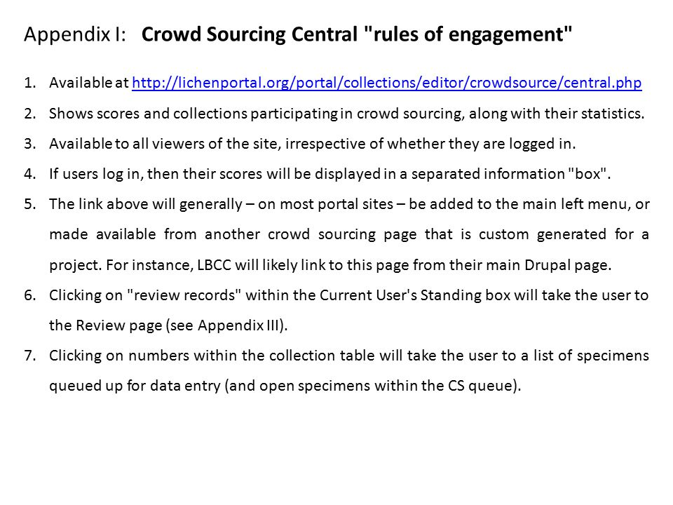 Appendix I: Crowd Sourcing Central rules of engagement 1.Available at http://lichenportal.org/portal/collections/editor/crowdsource/central.phphttp://lichenportal.org/portal/collections/editor/crowdsource/central.php 2.Shows scores and collections participating in crowd sourcing, along with their statistics.