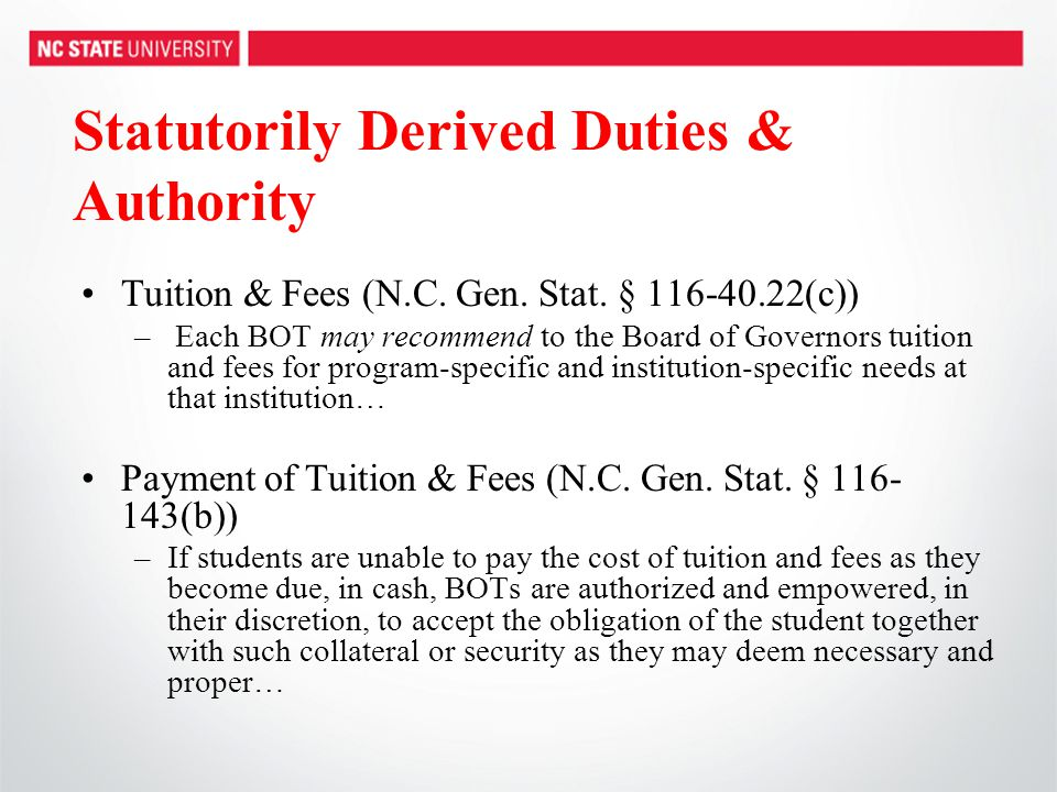 Statutorily Derived Duties & Authority Tuition & Fees (N.C. Gen. Stat. § 116-40.22(c)) – Each BOT may recommend to the Board of Governors tuition and