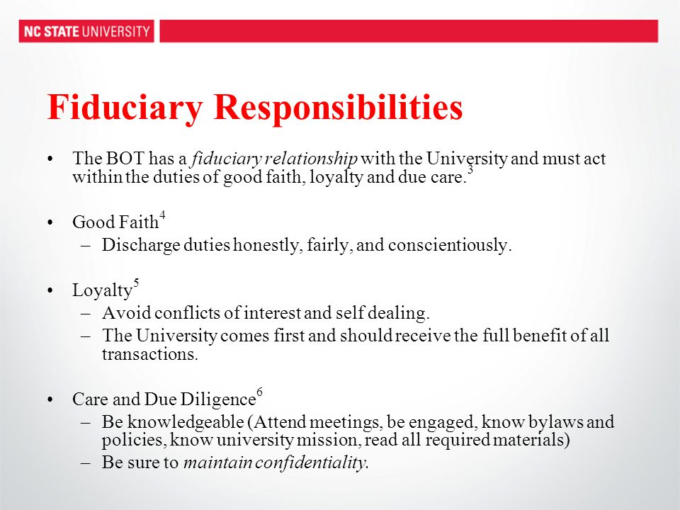 Fiduciary Responsibilities The BOT has a fiduciary relationship with the University and must act within the duties of good faith, loyalty and due care