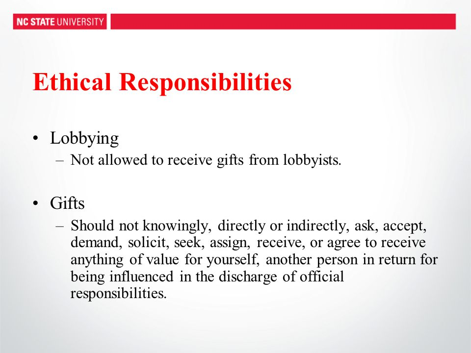 Ethical Responsibilities Lobbying –Not allowed to receive gifts from lobbyists. Gifts –Should not knowingly, directly or indirectly, ask, accept, dema