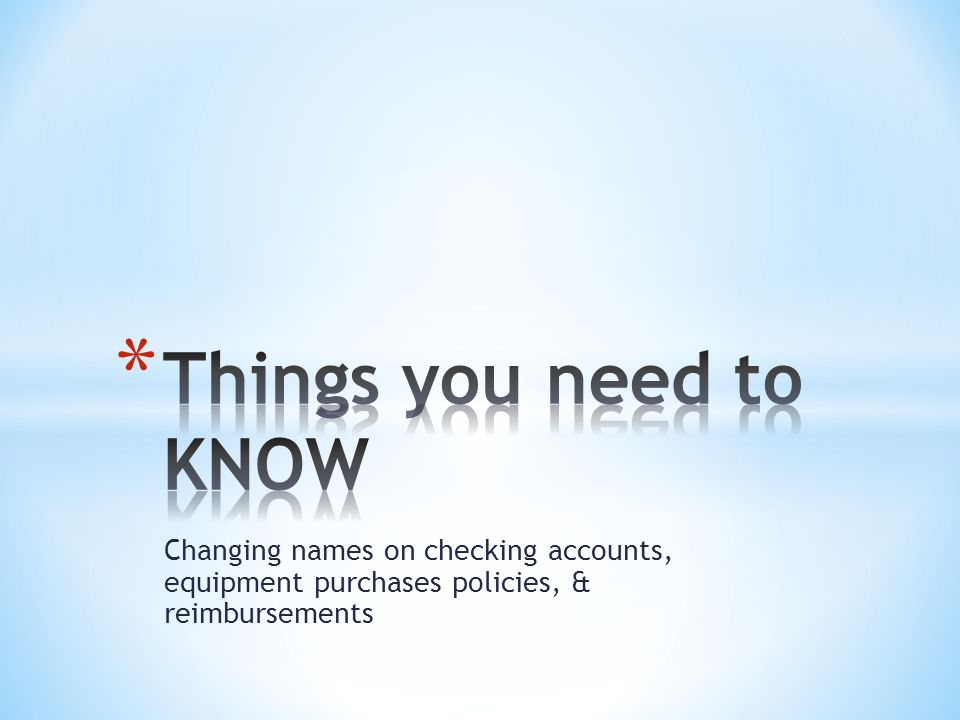 Changing names on checking accounts, equipment purchases policies, & reimbursements