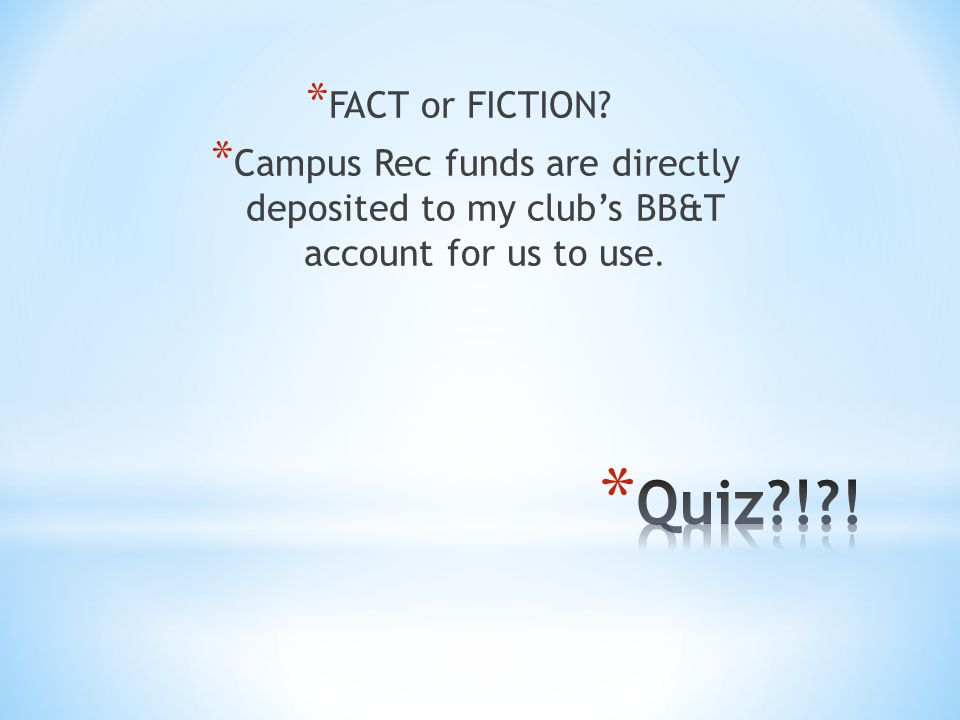 * FACT or FICTION? * Campus Rec funds are directly deposited to my club's BB&T account for us to use.