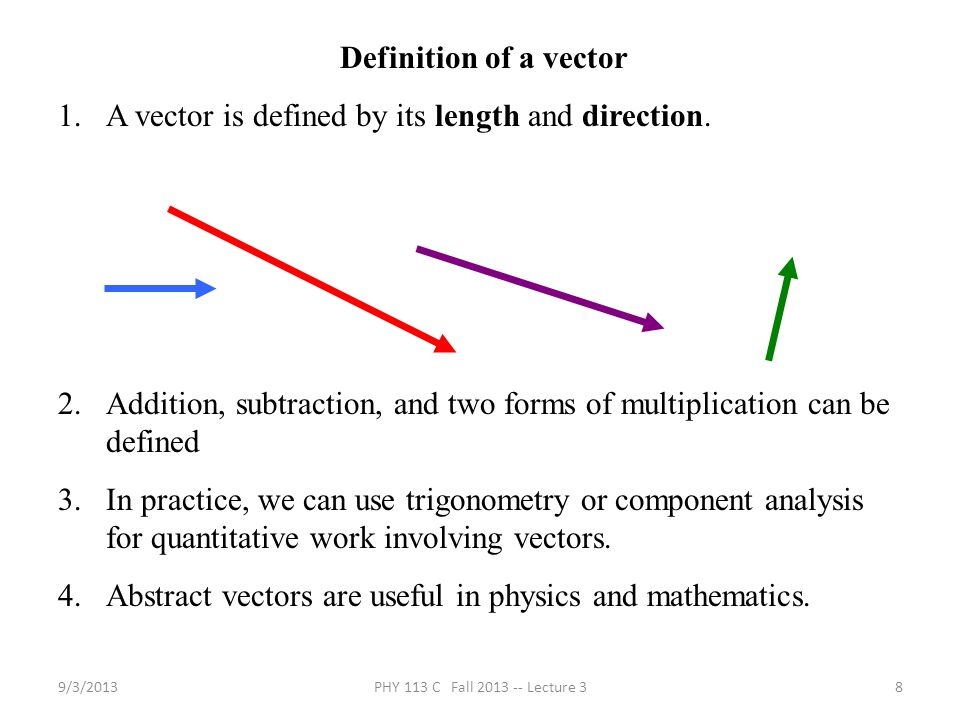 9/3/2013PHY 113 C Fall 2013 -- Lecture 38 Definition of a vector 1.A vector is defined by its length and direction.