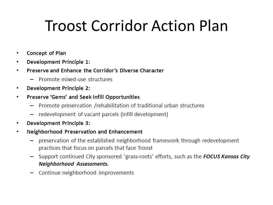 Troost Corridor Action Plan Concept of Plan Development Principle 1: Preserve and Enhance the Corridor's Diverse Character – Promote mixed-use structures Development Principle 2: Preserve 'Gems' and Seek Infill Opportunities – Promote preservation /rehabilitation of traditional urban structures – redevelopment of vacant parcels (infill development) Development Principle 3: Neighborhood Preservation and Enhancement – preservation of the established neighborhood framework through redevelopment practices that focus on parcels that face Troost – Support continued City sponsored grass-roots efforts, such as the FOCUS Kansas City Neighborhood Assessments.