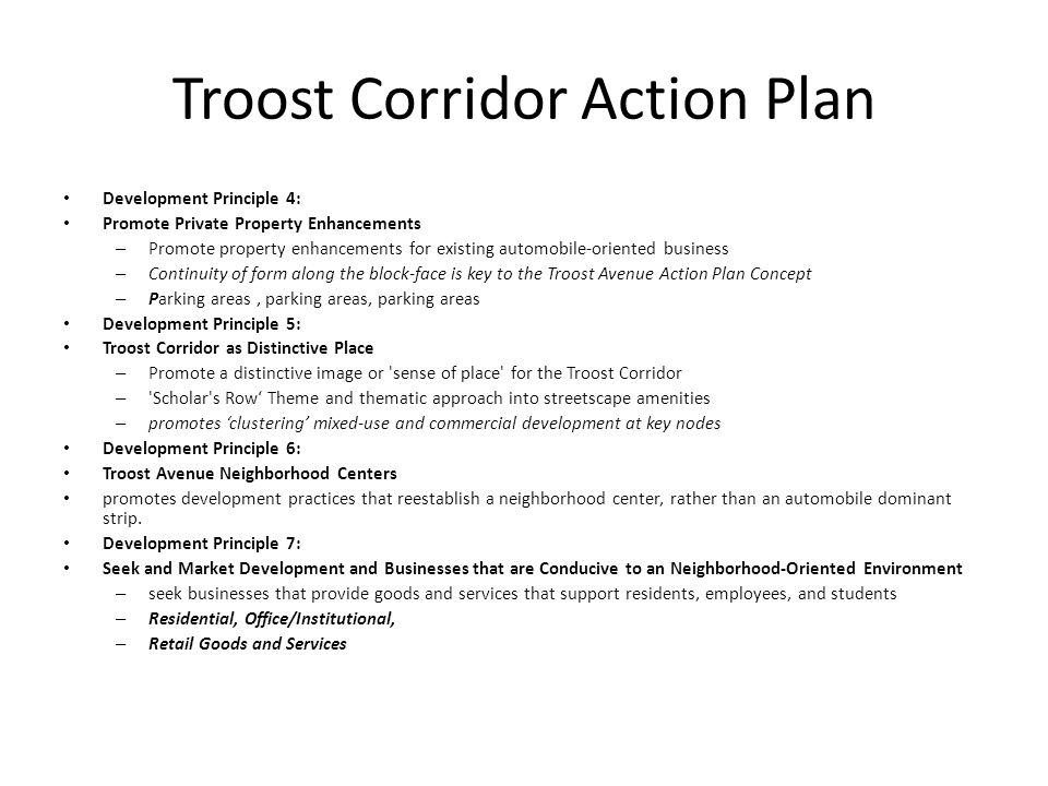 Troost Corridor Action Plan Development Principle 4: Promote Private Property Enhancements – Promote property enhancements for existing automobile-oriented business – Continuity of form along the block-face is key to the Troost Avenue Action Plan Concept – Parking areas, parking areas, parking areas Development Principle 5: Troost Corridor as Distinctive Place – Promote a distinctive image or sense of place for the Troost Corridor – Scholar s Row' Theme and thematic approach into streetscape amenities – promotes 'clustering' mixed-use and commercial development at key nodes Development Principle 6: Troost Avenue Neighborhood Centers promotes development practices that reestablish a neighborhood center, rather than an automobile dominant strip.