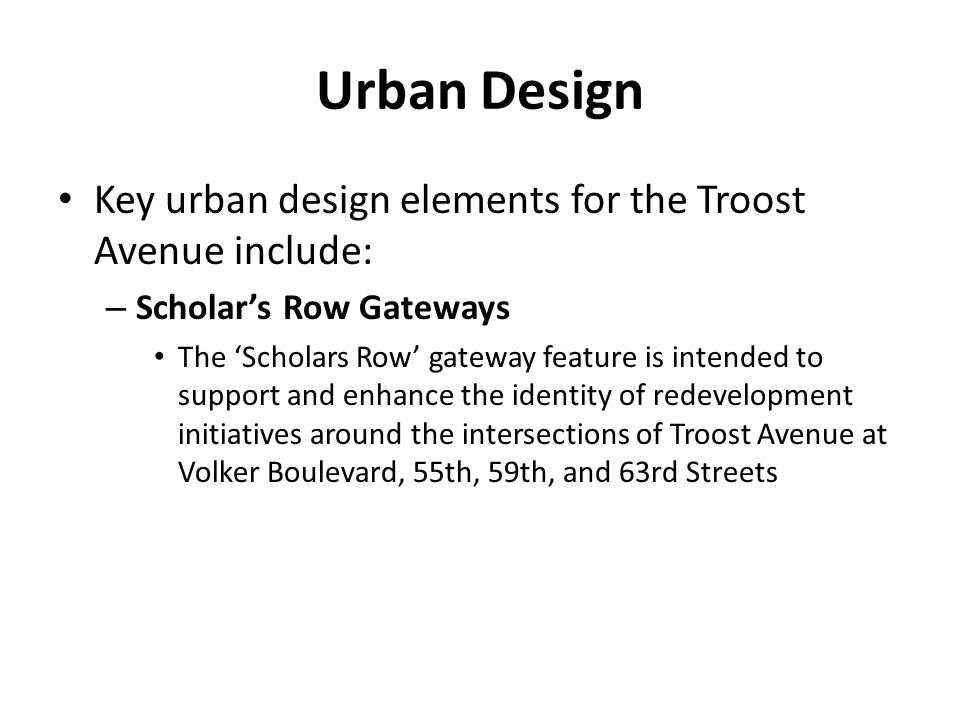 Urban Design Key urban design elements for the Troost Avenue include: – Scholar's Row Gateways The 'Scholars Row' gateway feature is intended to support and enhance the identity of redevelopment initiatives around the intersections of Troost Avenue at Volker Boulevard, 55th, 59th, and 63rd Streets