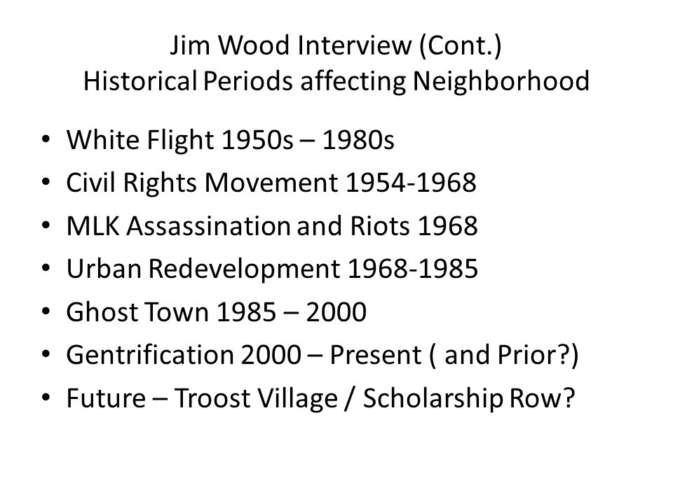 Jim Wood Interview (Cont.) Historical Periods affecting Neighborhood White Flight 1950s – 1980s Civil Rights Movement 1954-1968 MLK Assassination and Riots 1968 Urban Redevelopment 1968-1985 Ghost Town 1985 – 2000 Gentrification 2000 – Present ( and Prior ) Future – Troost Village / Scholarship Row