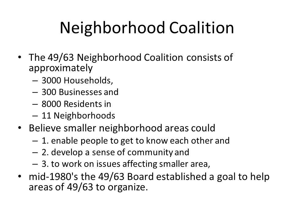 Neighborhood Coalition The 49/63 Neighborhood Coalition consists of approximately – 3000 Households, – 300 Businesses and – 8000 Residents in – 11 Neighborhoods Believe smaller neighborhood areas could – 1.