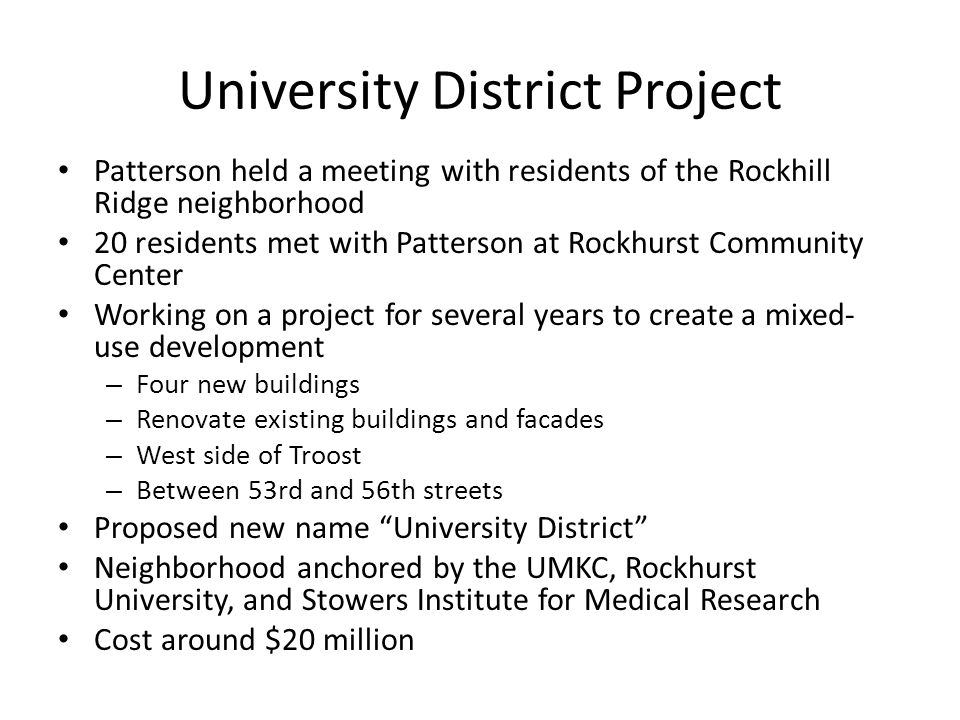 University District Project Patterson held a meeting with residents of the Rockhill Ridge neighborhood 20 residents met with Patterson at Rockhurst Community Center Working on a project for several years to create a mixed- use development – Four new buildings – Renovate existing buildings and facades – West side of Troost – Between 53rd and 56th streets Proposed new name University District Neighborhood anchored by the UMKC, Rockhurst University, and Stowers Institute for Medical Research Cost around $20 million