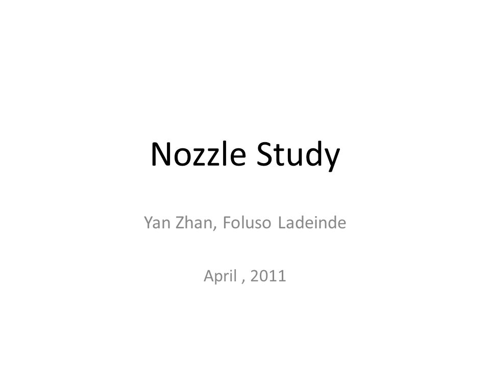 Nozzle Study Yan Zhan, Foluso Ladeinde April, 2011