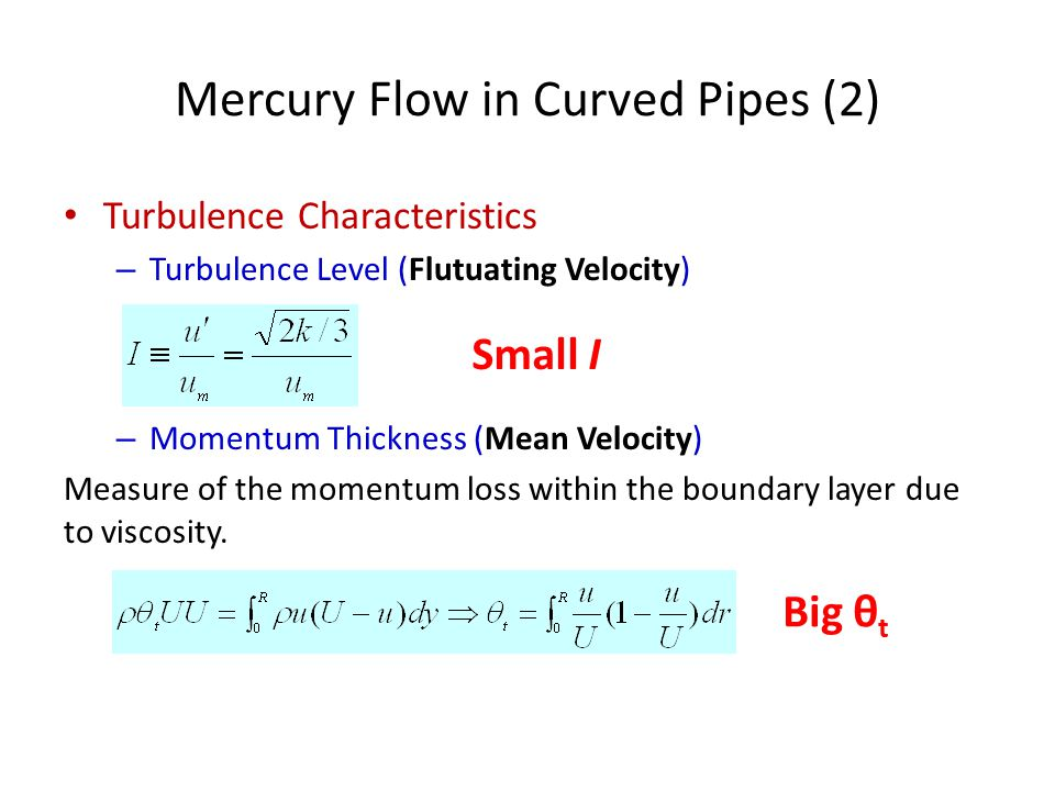 Mercury Flow in Curved Pipes (2) Turbulence Characteristics – Turbulence Level (Flutuating Velocity) – Momentum Thickness (Mean Velocity) Measure of the momentum loss within the boundary layer due to viscosity.