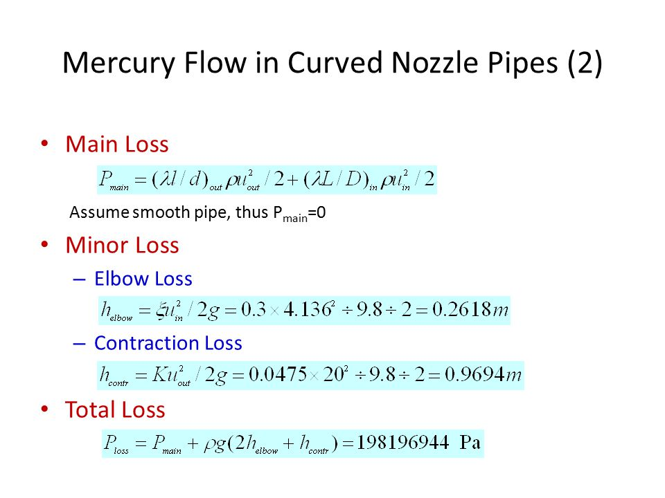 Mercury Flow in Curved Nozzle Pipes (2) Main Loss Assume smooth pipe, thus P main =0 Minor Loss – Elbow Loss – Contraction Loss Total Loss